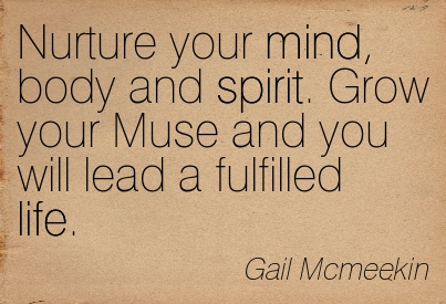 Nurture Your Mind, Body And Spirit. Grow Your Muse And You Will Lead A Fulfilled Life. - Gail McMeekin