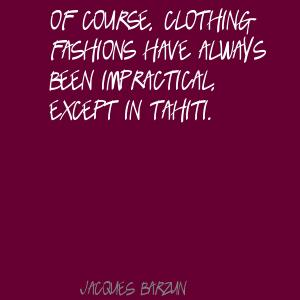 Of Course, Clothing Fashions Have Always Been Impractical, Except In Tahiti. - Jacques Barzun