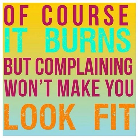 Of Course It Burns But Complaining Won't Make You Look Fit.