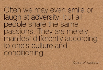 Often We May Even Smile Or Laugh At Adversity, But All People Share The Same Passions. They Are Merely Nanifest Differently According To One's Culture And Conditioning. - Yasuo Kuwahara