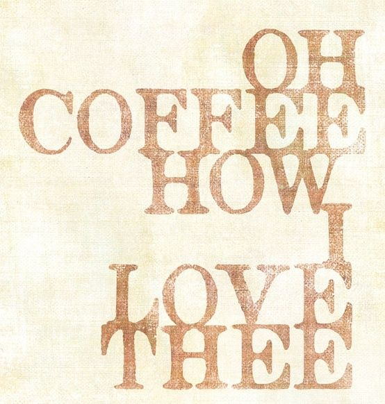 Oh Coffee How I Love Thee.