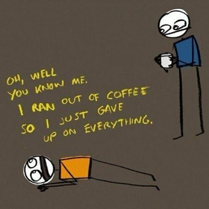 Oh, Well You Know Me. I Ran Out Of Coffee So I Just Gave Up On Everything.