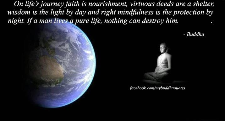 On Life's Journey Faith Is Nourishment, Virtuous Deeds Are A Shelter Wisdom Is The Light By Day And Right Mindfulness Is The Protection By Night. If A Man Lives A Pure Life, Nothing Can Destroy Him. - Buddha