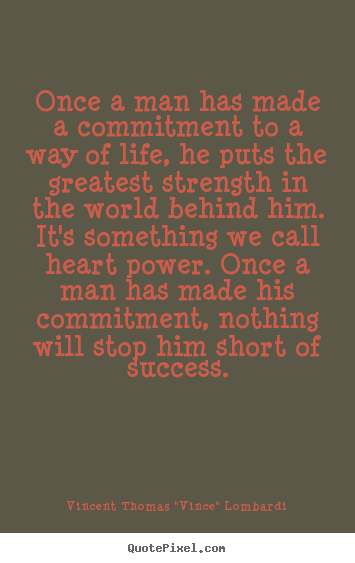 Once A Man Has Made A Commitment To A Way Of Life, He Puts The Greatest Strength In The World Behind Him… - Vincent Thomas Lombardi
