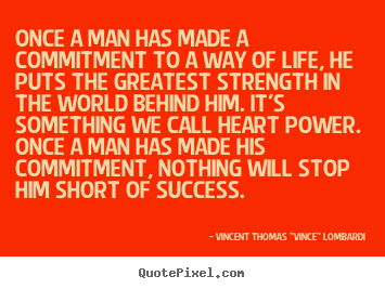 Once A Man Has Made A Commitment To A Way Of Life, He Puts The Greatest Strength In The World Behind Him…. - Vincent Thomas Lombardi