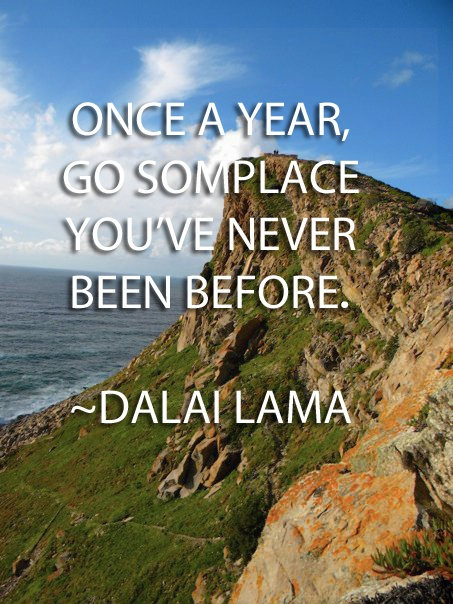 Once A Year, Go Somplace You've Never Been Before.  - Dalai Lama