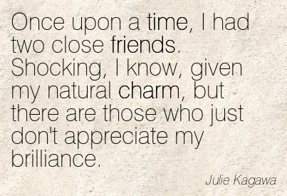Once Upon A Time, I Had Two Close Friends. Shocking, I Know, Given My Natural Charm, But There Are Those Who Just Don't Appreciate My Brilliance. - Julie Kagawa