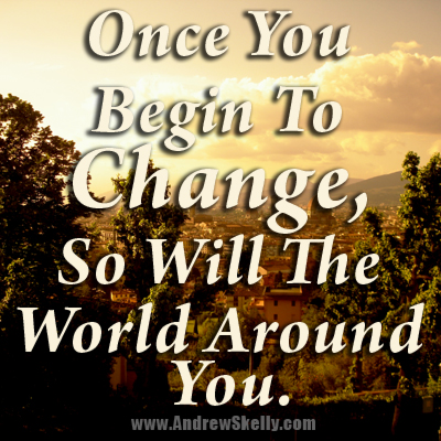 Once You Begin To Change, So Will The World Around You.