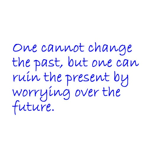 One Cannot Change The Past, But One Can Ruin The Present By Worrying Over The Future.