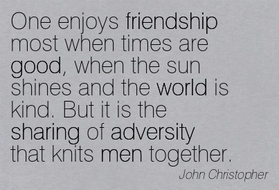 One Enjoys Friendship Most When Times Are Good, When The Sun Shines And The World Is Kind. But It Is The Sharing Of Adversity That Knits Men Together. - John Christopher