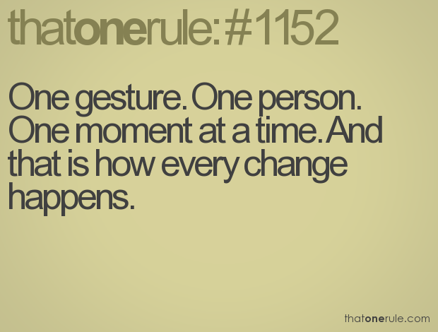 One Gesture, One Person. One Moment At A Time. And That Is How Every Change Happens.