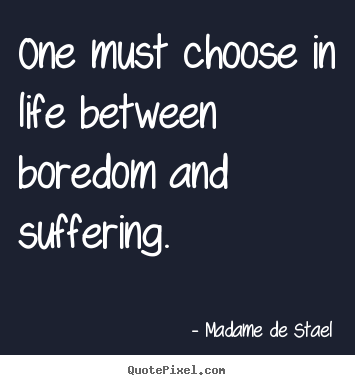 One Must Choose In Life Between Boredom And Suffering. - Madame De Stael
