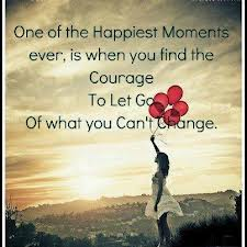 One Of The Happiest Moments Ever, Is When You Find The Courage To Let Go Of What You Can't Change.