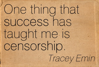 One Thing That Success Has Taught Me Is Censorship.  - Tracey Emin