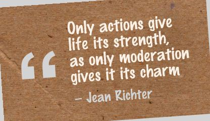 Only Action Give Life Its Strength, As Only Moderation Gives It Its Charm - Jean Richter