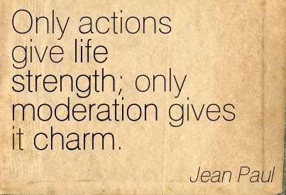 Only Actions Give Life Strength Only Moderation Gives It Charm. - Jean Paul