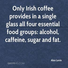 Only Irish Coffee Provides In A Single Glass All Four Essential Food Groups, Alcohol, Caffeine, Sugar And Fat. - Alex Levin