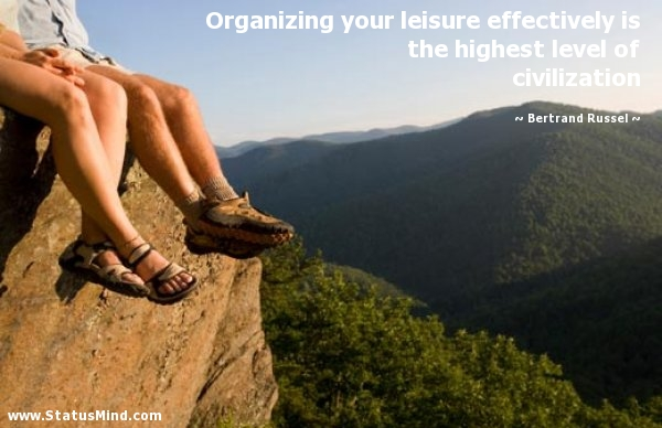 Organizing Your Leisure Effectively Is The Highest Level Of Civilization. - Bertrand Russel