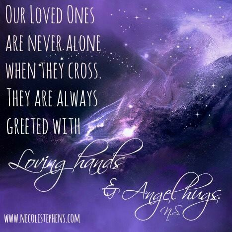 Our Loved Ones Are Never Alone When They Cross. They Are Always Greeted With Loving Hands & Angel Hugs.