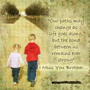""""""" Our Paths May Change As Life Goes Along, But The Bond Between Us Remains Ever Strong""""  I Miss You Brother."""