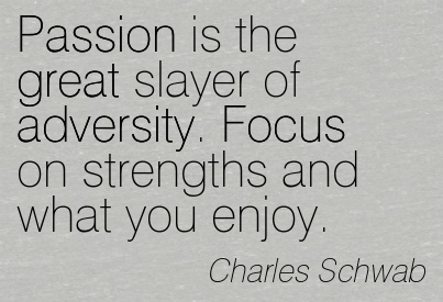 Passion Is The Great Slayer Of Adversity. Focus On Strengths And What You Enjoy. -  Charles Schwab