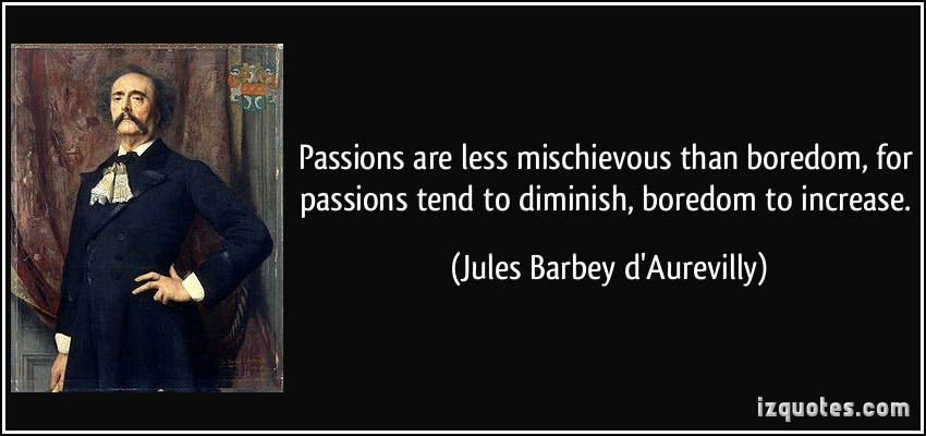 Passions Are Less Mischievous Than Boredom For Passions Tend To Diminish Boredom To Increase. - Jules Barbey D Aurevilly