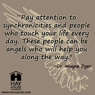 """ Pay Attention To Synchronicities And People Who Touch Your Life Every Day. These People Can Be Angels Who Will Help You Along The Way "" - Dr. Wayne Dyer"