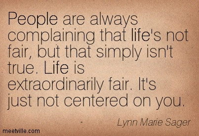People Are Always Complaining That Life's Not Fair, But That Simply Isn't True. Life Is Extraordinarily Fair, It's Just Not Centered On You. - Lynn Marie Sager