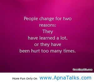 People Change For Two Reasons, They Have Learned A Lot, Or They Have Been Hurt Too Many Times.