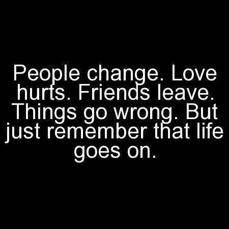 People Change. Love Hurts. Friends Leave. Things Go Wrong. But Just Remember That Life Goes On.