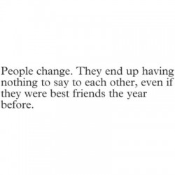 People Change. They End Up Having Nothing To Say To Each Other, Even If They Were Best Friends The Year Before.