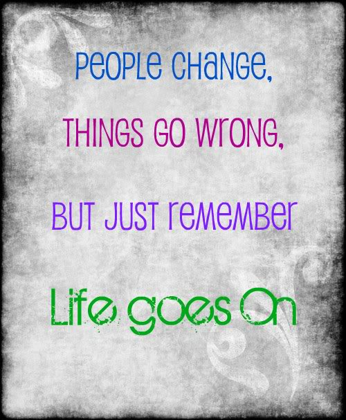 People Change. Things Go Wrong But Just Remember Life Goes On.