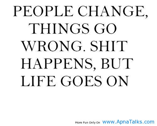 People Change Things Go Wrong Shit Happens But Life Goes