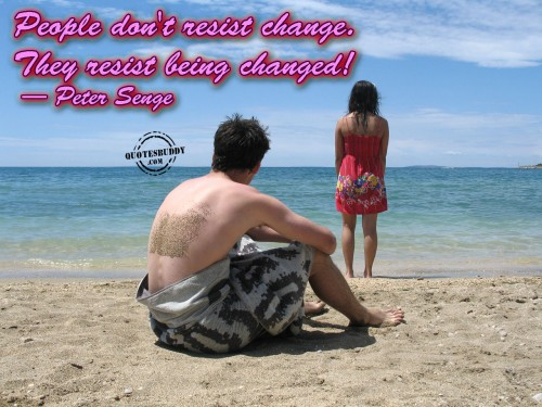 People Don't Resist Change. They Resist Being Changed! - Peter Senge