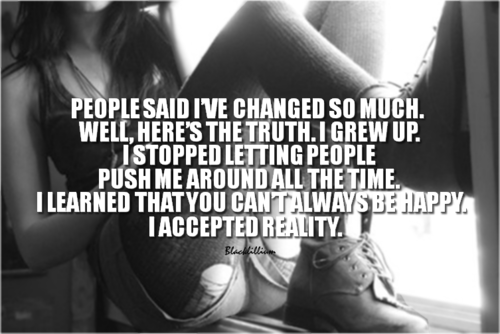 People Said I've Changed So Much. Well, Here's The Truth. I Grew Up. I Stopped Letting People Push Me Around All The Time…
