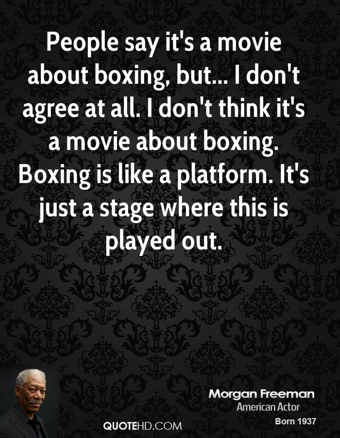 People Say It's A Movie About Boxing, But I Don't Agree At All. I Don't Think It's A Movie About Boxing. Boxing Is Like A Platform. It's Just A Stage Where This Is Played Out. - Morgan Freeman
