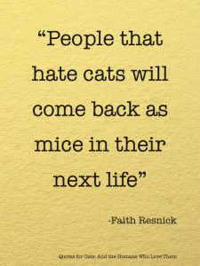 """"""" People That Hate Cats Will Come Back As Mice In Their Next Life """" - Faith Resnick"""