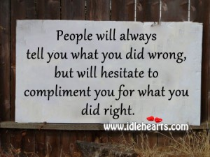 People Will Always Tell You What You Did Wrong, But Will Hesitate To Compliment You For What You Did Right.