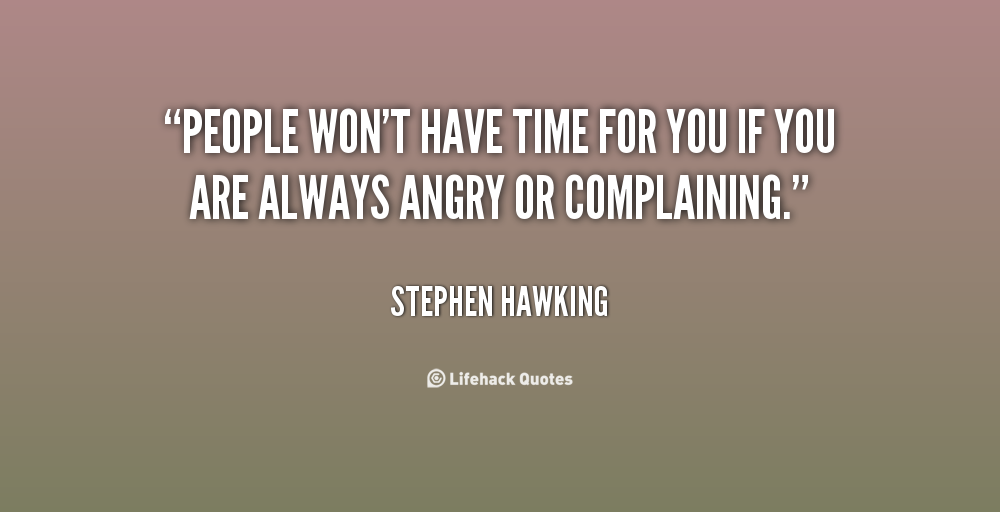 """ People Won't Have Time For You If You Are Always Angry Or Complaining. "" - Stephen Hawking"