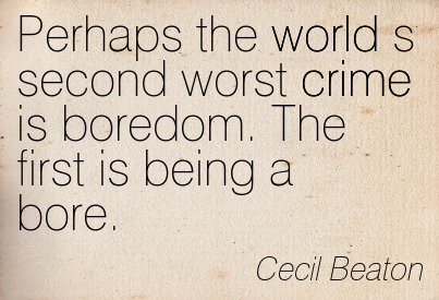 Perhaps The World Is Second Worst Crime Is Boredom. The First Is Being A Bore. - Cecil Beaton