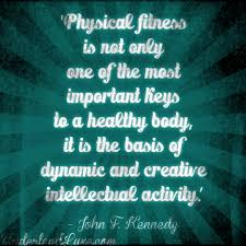 "Physical Fitness Is Not Only One Of The Most Important Keys To A Healthy Body, It Is The Basis Of Dynamic And Creative Intellectual Activity "" - John F. Kennedy"