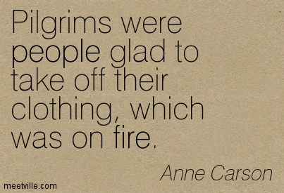 Pilgrims Were People Glad To Take Off Their Clothing, Which Was On Fire. - Anne Carson