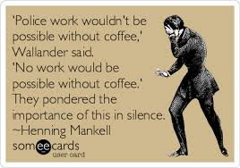 ' Police Work Wouldn't Be Possible Without Coffee' Wallander Said. 'No Work Would Be Possible Without Coffee' They Pondered The Importance Of This In Silence. - Henning Mankell