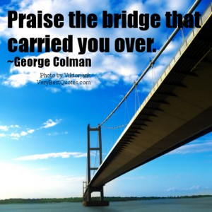 Praise The Bridge That Carried You Over. - George Colman