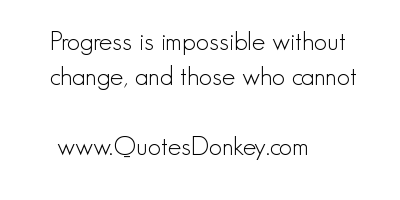 Progress Is Impossible Without Change, And Those Who Cannot.