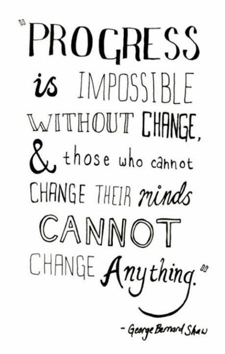 """ Progress Is Impossible Without Change & Those Who Cannot Change Their Minds Cannot  Change Anything "" - George Bernard Shaw"