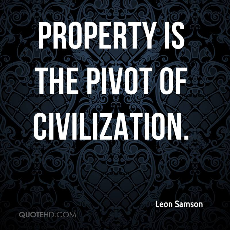 Property Is The Pivot Of Civilization- Leon Samson