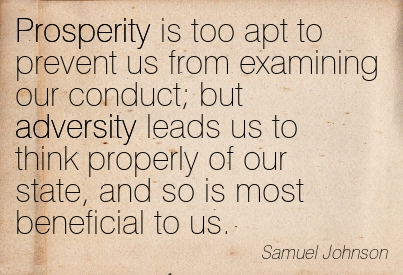Prosperity Is Too Apt To Prevent Us From Examining Our Conduct; But Adversity Leads Us To Think Properly Of Our State, And So Is Most Beneficial To Us - Samuel Johnson