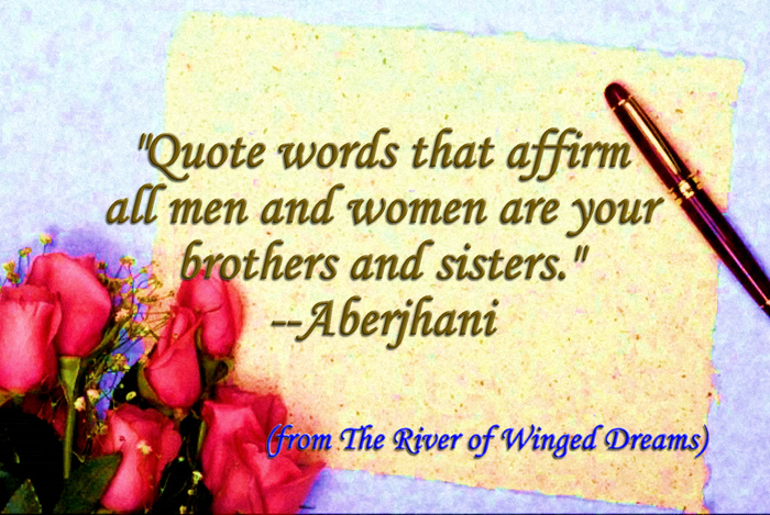 """"""" Quote Words That Affirm All Men And Women Are Your Brothers And Sisters """" - Aberjhani"""