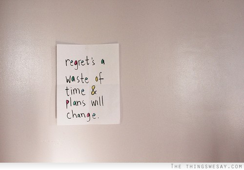 Regret's A Waste Of Time & Plans Wil Change.